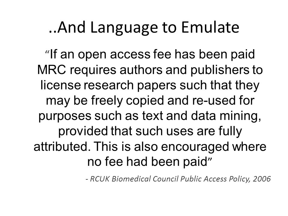 ..And Language to Emulate If an open access fee has been paid MRC requires authors and publishers to license research papers such that they may be freely copied and re-used for purposes such as text and data mining, provided that such uses are fully attributed.