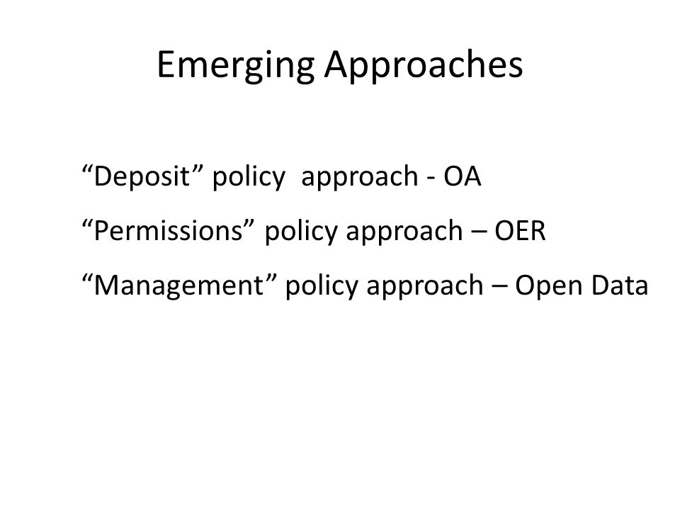 Emerging Approaches Deposit policy approach - OA Permissions policy approach – OER Management policy approach – Open Data