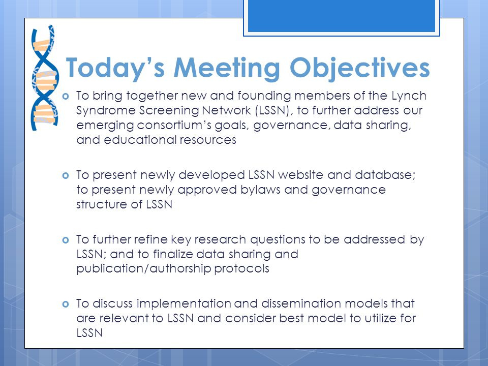 Today's Meeting Objectives  To bring together new and founding members of the Lynch Syndrome Screening Network (LSSN), to further address our emerging consortium's goals, governance, data sharing, and educational resources  To present newly developed LSSN website and database; to present newly approved bylaws and governance structure of LSSN  To further refine key research questions to be addressed by LSSN; and to finalize data sharing and publication/authorship protocols  To discuss implementation and dissemination models that are relevant to LSSN and consider best model to utilize for LSSN