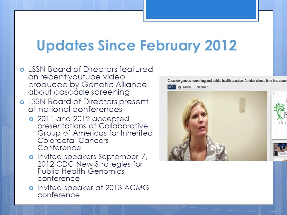 Updates Since February 2012  LSSN Board of Directors featured on recent youtube video produced by Genetic Alliance about cascade screening  LSSN Board of Directors present at national conferences  2011 and 2012 accepted presentations at Collaborative Group of Americas for Inherited Colorectal Cancers Conference  Invited speakers September 7, 2012 CDC New Strategies for Public Health Genomics conference  Invited speaker at 2013 ACMG conference