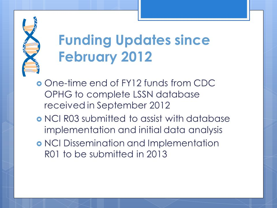 Funding Updates since February 2012  One-time end of FY12 funds from CDC OPHG to complete LSSN database received in September 2012  NCI R03 submitted to assist with database implementation and initial data analysis  NCI Dissemination and Implementation R01 to be submitted in 2013