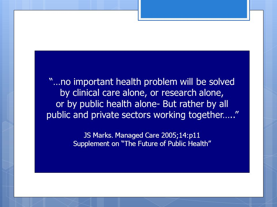 …no important health problem will be solved by clinical care alone, or research alone, or by public health alone- But rather by all public and private sectors working together….. JS Marks.
