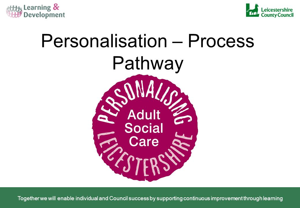 Personalisation – Process Pathway Together we will enable individual and Council success by supporting continuous improvement through learning