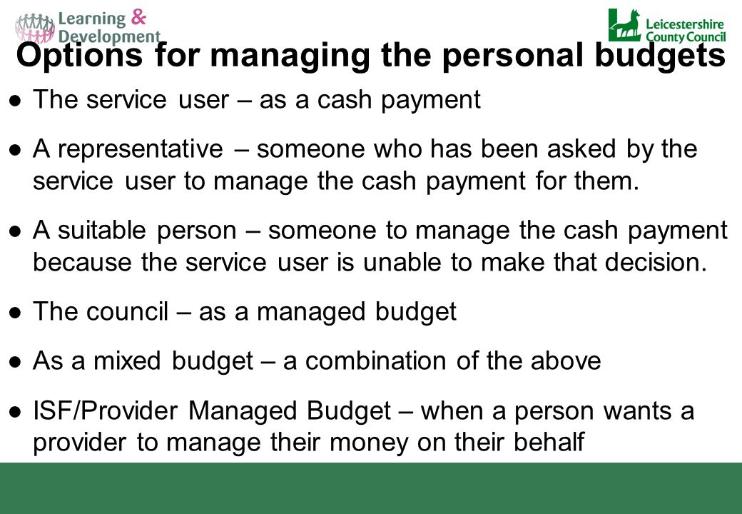 Options for managing the personal budgets ●The service user – as a cash payment ●A representative – someone who has been asked by the service user to manage the cash payment for them.