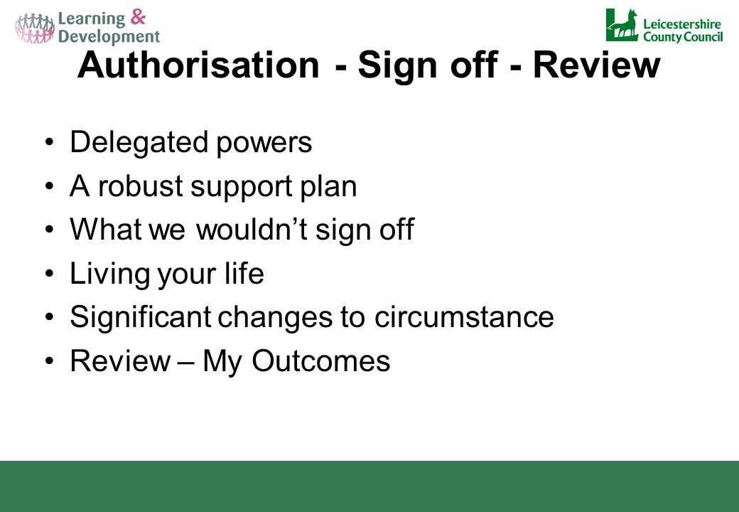Authorisation - Sign off - Review Delegated powers A robust support plan What we wouldn't sign off Living your life Significant changes to circumstance Review – My Outcomes