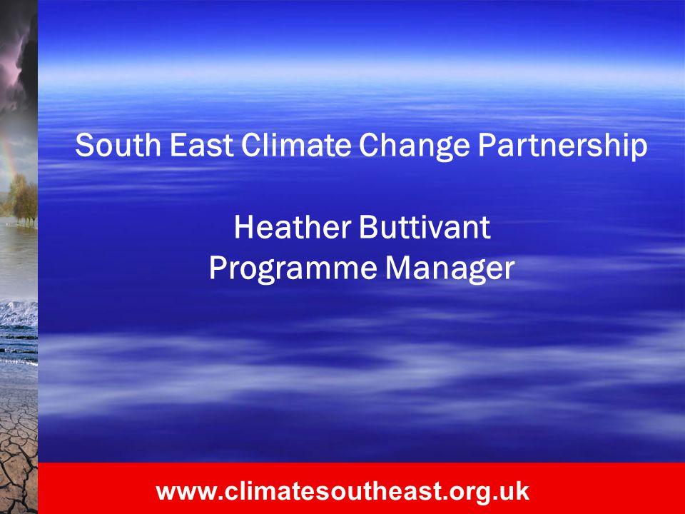 www.climatesoutheast.org.uk South East Climate Change Partnership heather.buttivant@climatesoutheast.org.uk 01483 501 360