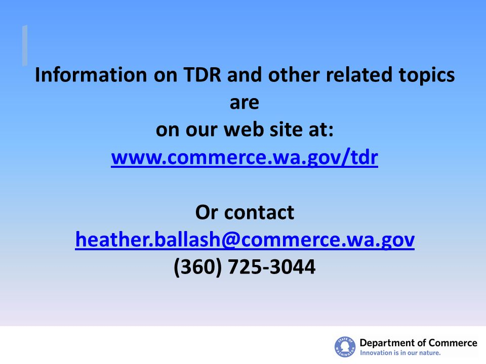 Information on TDR and other related topics are on our web site at: www.commerce.wa.gov/tdr Or contact heather.ballash@commerce.wa.gov (360) 725-3044 www.commerce.wa.gov/tdr heather.ballash@commerce.wa.gov