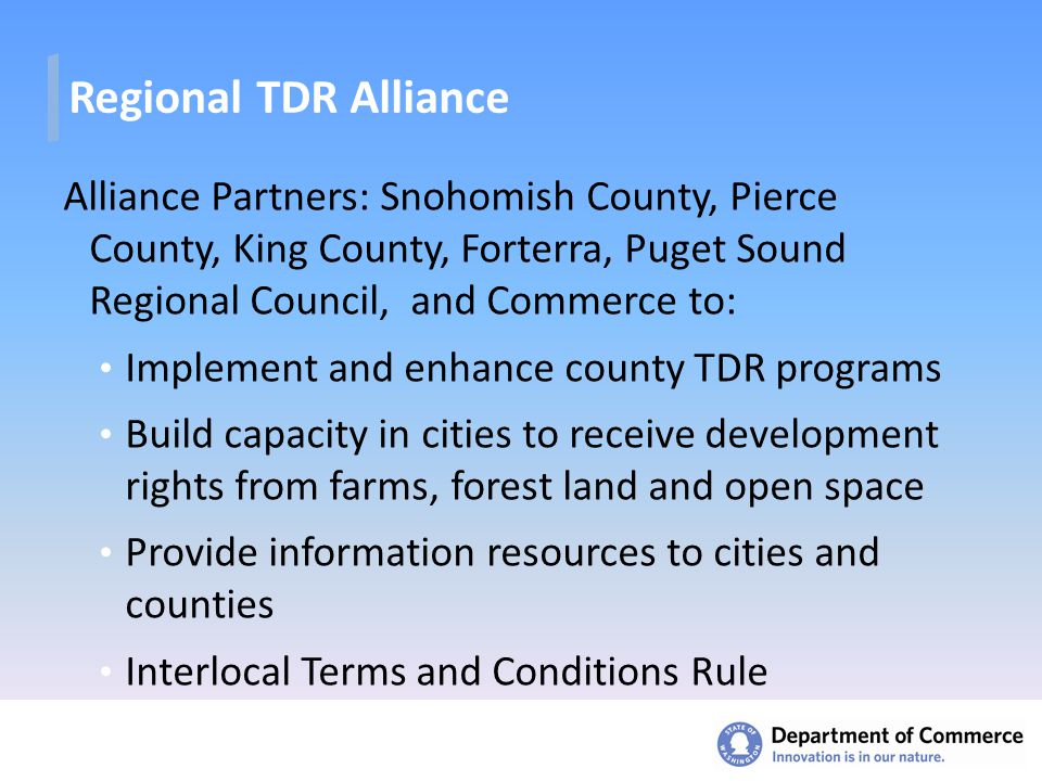 Regional TDR Alliance Alliance Partners: Snohomish County, Pierce County, King County, Forterra, Puget Sound Regional Council, and Commerce to: Implement and enhance county TDR programs Build capacity in cities to receive development rights from farms, forest land and open space Provide information resources to cities and counties Interlocal Terms and Conditions Rule