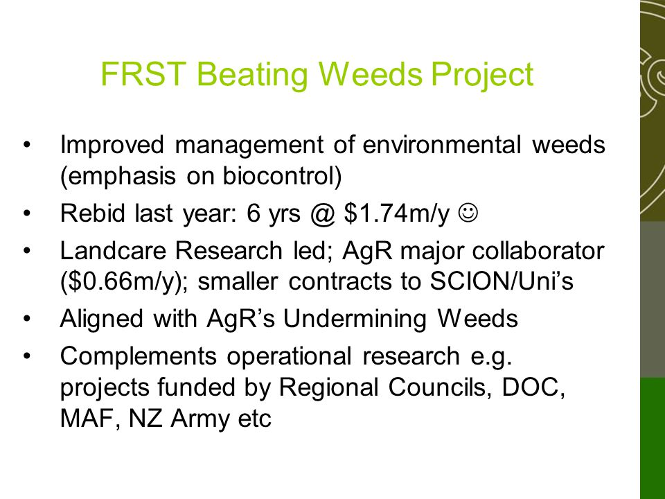 FRST Beating Weeds Project Improved management of environmental weeds (emphasis on biocontrol) Rebid last year: 6 yrs @ $1.74m/y Landcare Research led; AgR major collaborator ($0.66m/y); smaller contracts to SCION/Uni's Aligned with AgR's Undermining Weeds Complements operational research e.g.