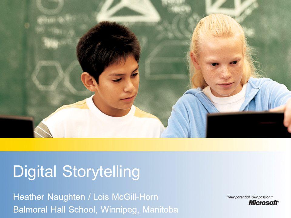 Digital Storytelling Heather Naughten / Lois McGill-Horn Balmoral Hall School, Winnipeg, Manitoba
