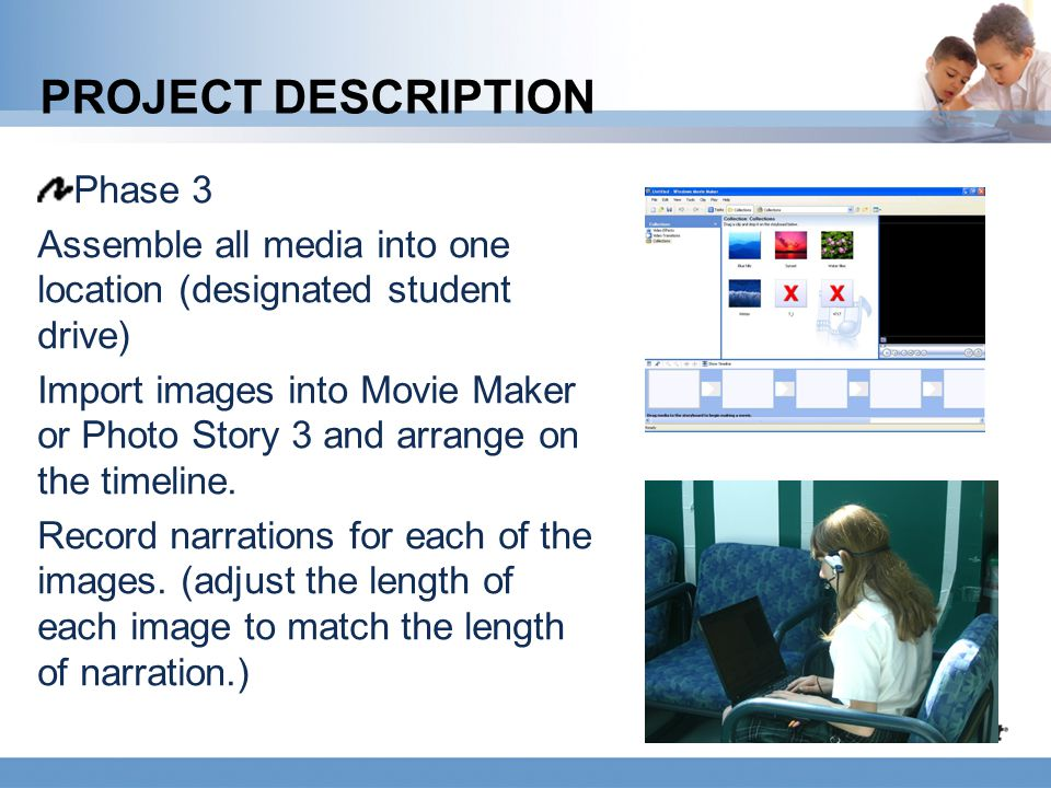 PROJECT DESCRIPTION Phase 3 Assemble all media into one location (designated student drive) Import images into Movie Maker or Photo Story 3 and arrang