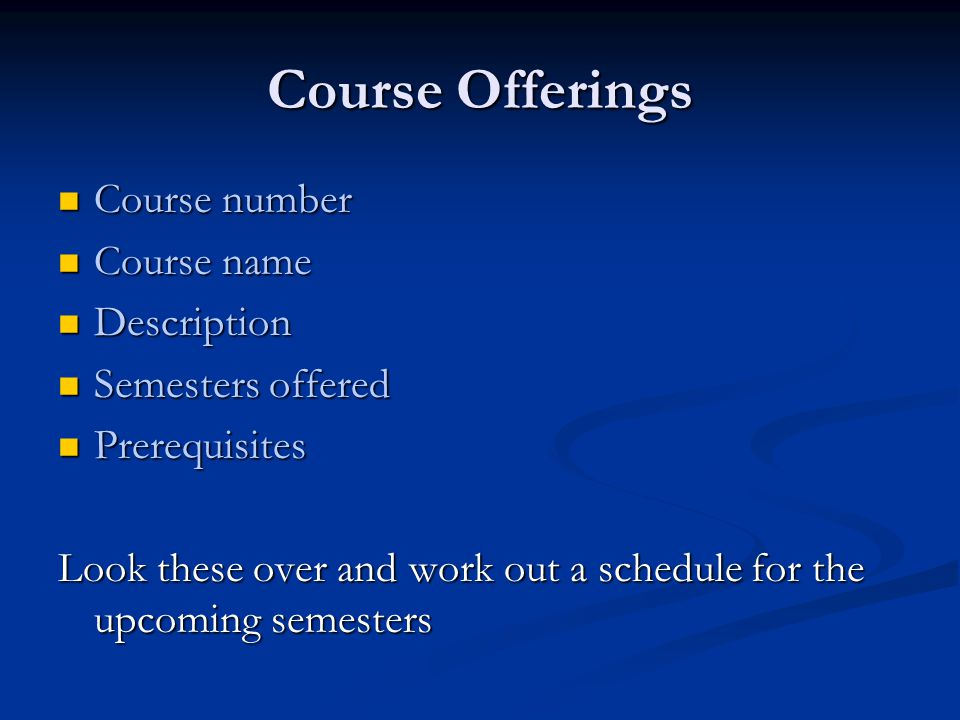 Course Offerings Course number Course number Course name Course name Description Description Semesters offered Semesters offered Prerequisites Prerequisites Look these over and work out a schedule for the upcoming semesters