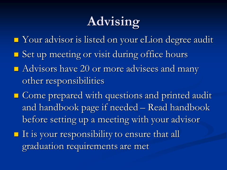 Advising Your advisor is listed on your eLion degree audit Your advisor is listed on your eLion degree audit Set up meeting or visit during office hou