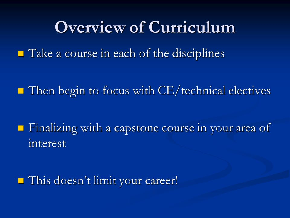 Overview of Curriculum Take a course in each of the disciplines Take a course in each of the disciplines Then begin to focus with CE/technical electiv