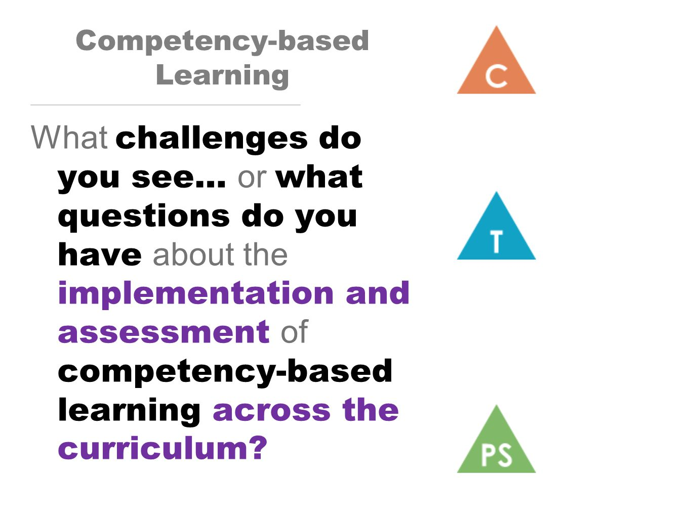 Competency-based Learning What challenges do you see… or what questions do you have about the implementation and assessment of competency-based learning across the curriculum.