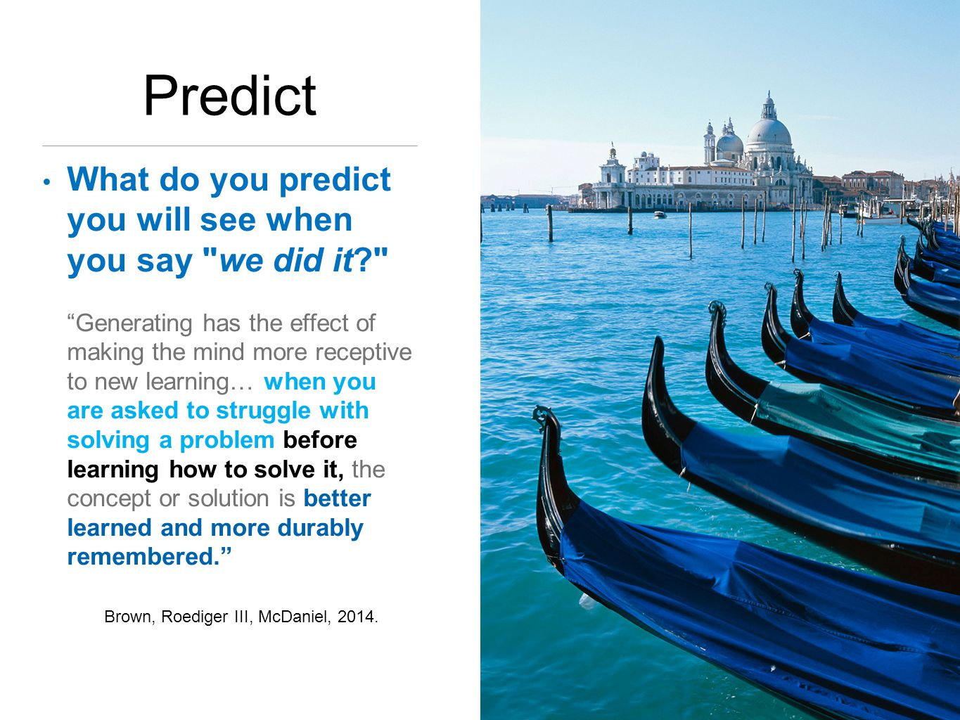 Predict What do you predict you will see when you say we did it Generating has the effect of making the mind more receptive to new learning… when you are asked to struggle with solving a problem before learning how to solve it, the concept or solution is better learned and more durably remembered. Brown, Roediger III, McDaniel, 2014.
