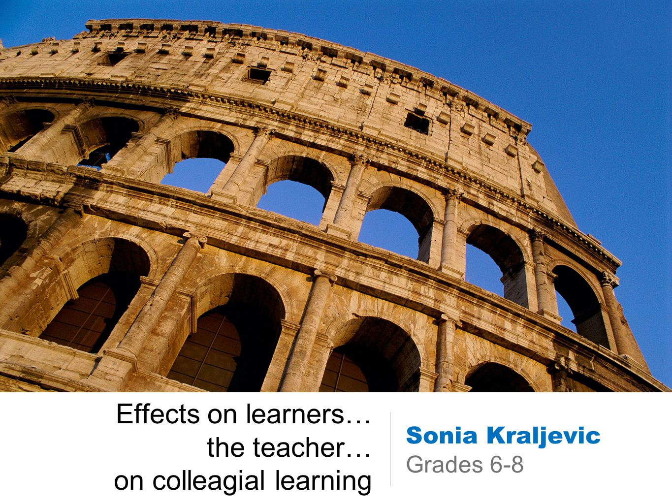 Effects on learners… the teacher… on colleagial learning Sonia Kraljevic Grades 6-8