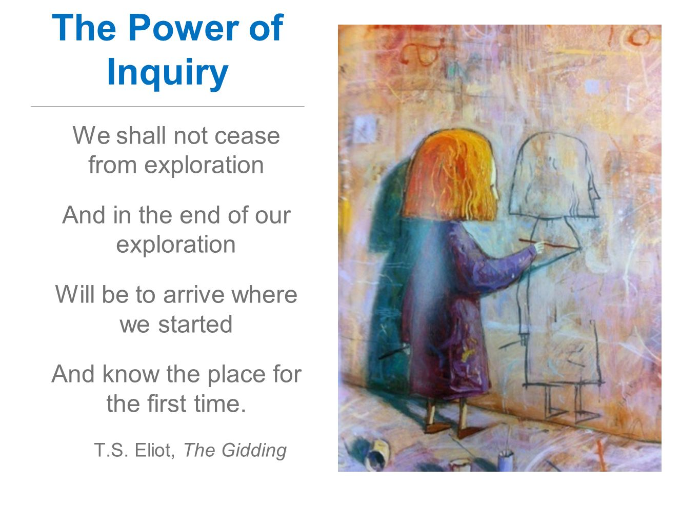 The Power of Inquiry We shall not cease from exploration And in the end of our exploration Will be to arrive where we started And know the place for the first time.