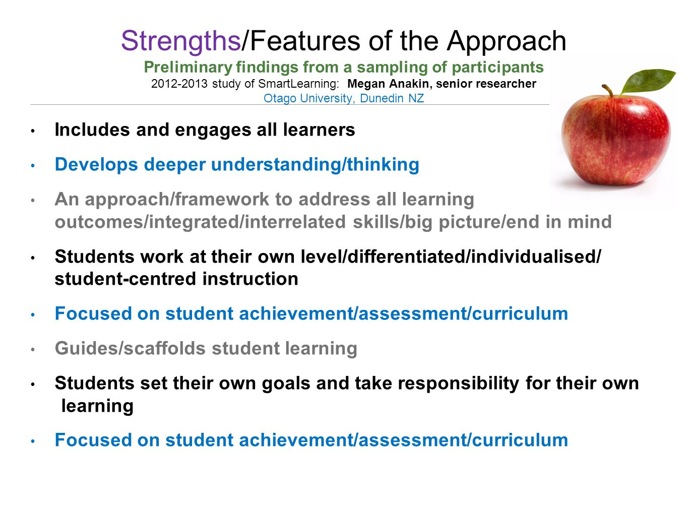Strengths/Features of the Approach Preliminary findings from a sampling of participants 2012-2013 study of SmartLearning: Megan Anakin, senior researcher Otago University, Dunedin NZ Includes and engages all learners Develops deeper understanding/thinking An approach/framework to address all learning outcomes/integrated/interrelated skills/big picture/end in mind Students work at their own level/differentiated/individualised/ student-centred instruction Focused on student achievement/assessment/curriculum Guides/scaffolds student learning Students set their own goals and take responsibility for their own learning Focused on student achievement/assessment/curriculum