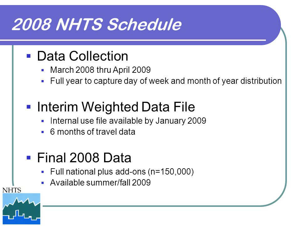 2008 NHTS Schedule  Data Collection  March 2008 thru April 2009  Full year to capture day of week and month of year distribution  Interim Weighted Data File  Internal use file available by January 2009  6 months of travel data  Final 2008 Data  Full national plus add-ons (n=150,000)  Available summer/fall 2009