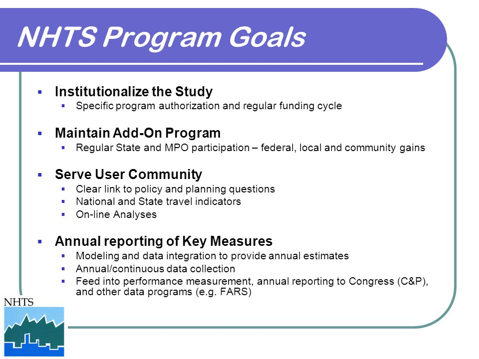 NHTS Program Goals  Institutionalize the Study  Specific program authorization and regular funding cycle  Maintain Add-On Program  Regular State and MPO participation – federal, local and community gains  Serve User Community  Clear link to policy and planning questions  National and State travel indicators  On-line Analyses  Annual reporting of Key Measures  Modeling and data integration to provide annual estimates  Annual/continuous data collection  Feed into performance measurement, annual reporting to Congress (C&P), and other data programs (e.g.