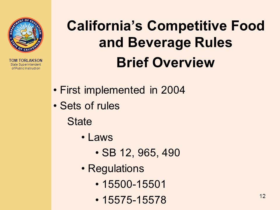 TOM TORLAKSON State Superintendent of Public Instruction California's Competitive Food and Beverage Rules Brief Overview First implemented in 2004 Sets of rules State Laws SB 12, 965, 490 Regulations 15500-15501 15575-15578 12