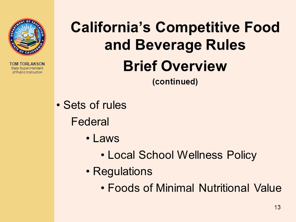 TOM TORLAKSON State Superintendent of Public Instruction California's Competitive Food and Beverage Rules Brief Overview (continued) Sets of rules Fed