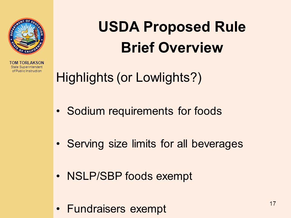 TOM TORLAKSON State Superintendent of Public Instruction USDA Proposed Rule Brief Overview 17 Highlights (or Lowlights ) Sodium requirements for foods Serving size limits for all beverages NSLP/SBP foods exempt Fundraisers exempt