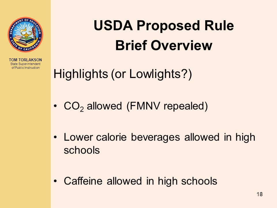 TOM TORLAKSON State Superintendent of Public Instruction USDA Proposed Rule Brief Overview 18 Highlights (or Lowlights ) CO 2 allowed (FMNV repealed) Lower calorie beverages allowed in high schools Caffeine allowed in high schools