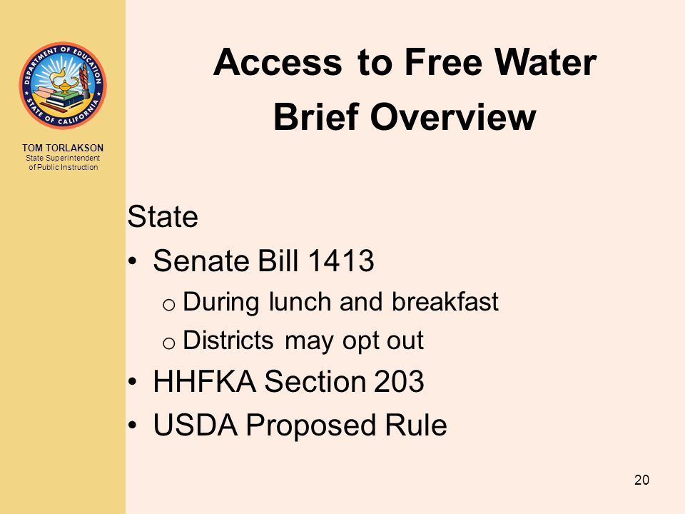 TOM TORLAKSON State Superintendent of Public Instruction State Senate Bill 1413 o During lunch and breakfast o Districts may opt out HHFKA Section 203 USDA Proposed Rule Access to Free Water Brief Overview 20