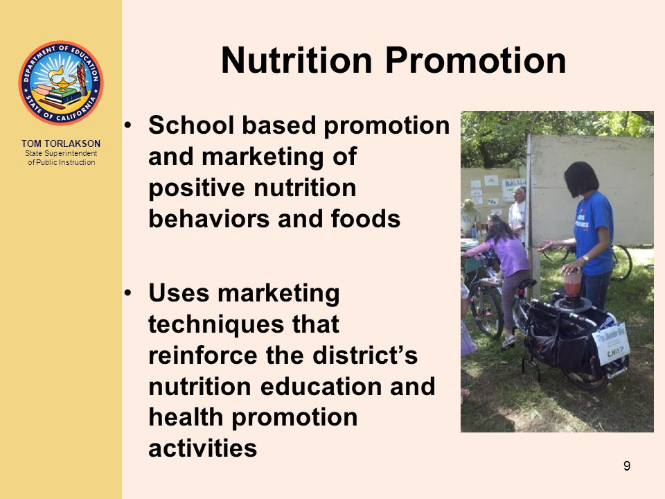 TOM TORLAKSON State Superintendent of Public Instruction School based promotion and marketing of positive nutrition behaviors and foods Uses marketing techniques that reinforce the district's nutrition education and health promotion activities Nutrition Promotion 9