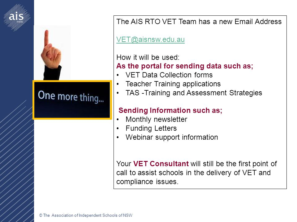 © The Association of Independent Schools of NSW The AIS RTO VET Team has a new Email Address VET@aisnsw.edu.au How it will be used: As the portal for sending data such as; VET Data Collection forms Teacher Training applications TAS -Training and Assessment Strategies Sending Information such as; Monthly newsletter Funding Letters Webinar support information Your VET Consultant will still be the first point of call to assist schools in the delivery of VET and compliance issues.