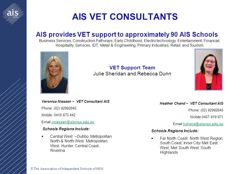 © The Association of Independent Schools of NSW AIS VET CONSULTANTS Veronica Niessen ~ VET Consultant AIS Phone: (02) 92992845 Mobile: 0418 873 442 Email vniessen@aisnsw.edu.auvniessen@aisnsw.edu.au Schools Regions Include:  Central West –Dubbo, Metropolitan North & North West, Metropolitan West, Hunter, Central Coast, Riverina Heather Chand ~ VET Consultant AIS Phone: (02) 92992845 Mobile:0457 819 971 Email hchand@aisnsw.edu.auhchand@aisnsw.edu.au Schools Regions Include:  Far North Coast, North West Region, South Coast, Inner City/ Met East/ West, Met South West, South Highlands AIS provides VET support to approximately 90 AIS Schools Business Services, Construction Pathways, Early Childhood, Electro technology, Entertainment, Financial, Hospitality, Services, IDT, Metal & Engineering, Primary Industries, Retail, and Tourism VET Support Team Julie Sheridan and Rebecca Dunn