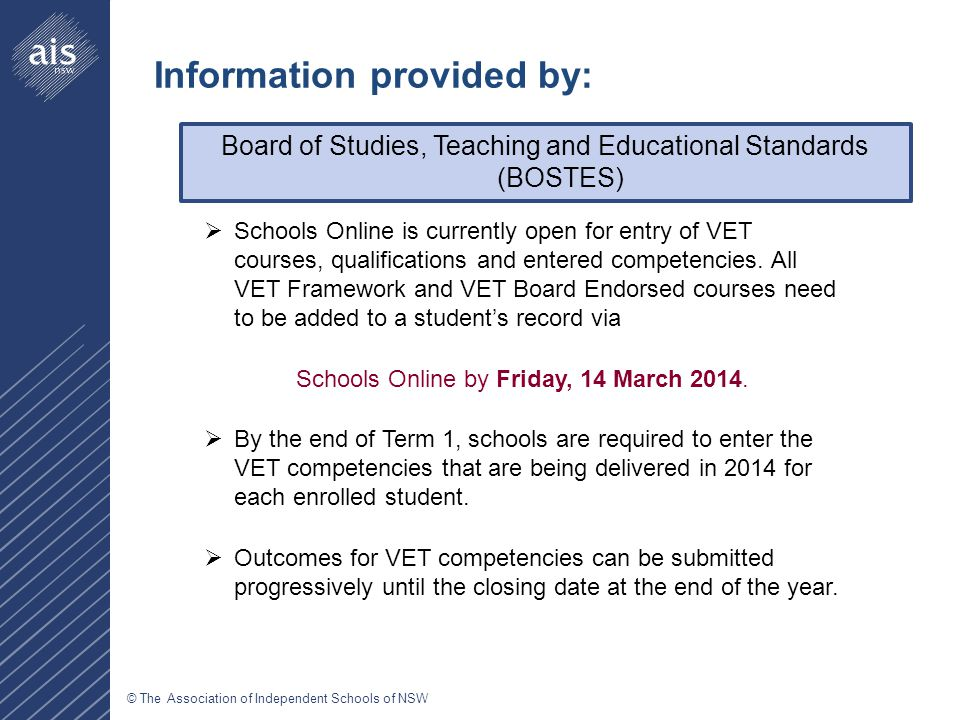 © The Association of Independent Schools of NSW Board of Studies, Teaching and Educational Standards (BOSTES) Information provided by:  Schools Online is currently open for entry of VET courses, qualifications and entered competencies.