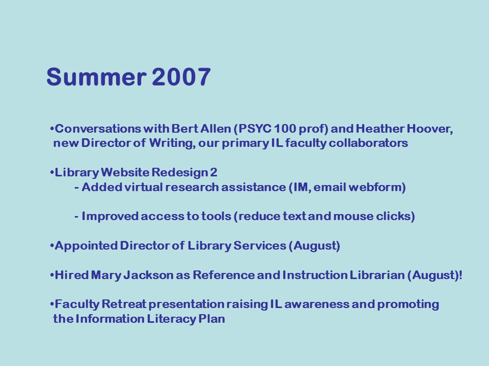 Summer 2007 Conversations with Bert Allen (PSYC 100 prof) and Heather Hoover, new Director of Writing, our primary IL faculty collaborators Library Website Redesign 2 - Added virtual research assistance (IM, email webform) - Improved access to tools (reduce text and mouse clicks) Appointed Director of Library Services (August) Hired Mary Jackson as Reference and Instruction Librarian (August).