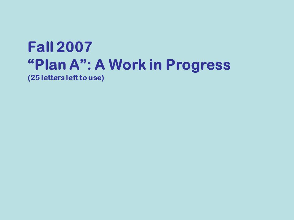 Fall 2007 Plan A : A Work in Progress (25 letters left to use)