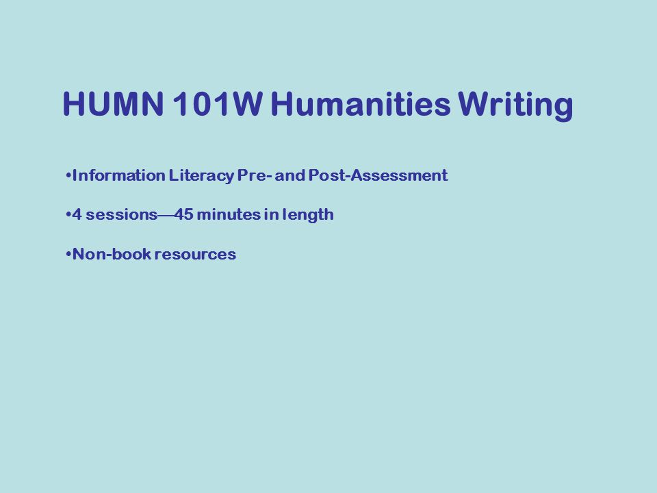 Information Literacy Pre- and Post-Assessment 4 sessions—45 minutes in length Non-book resources HUMN 101W Humanities Writing