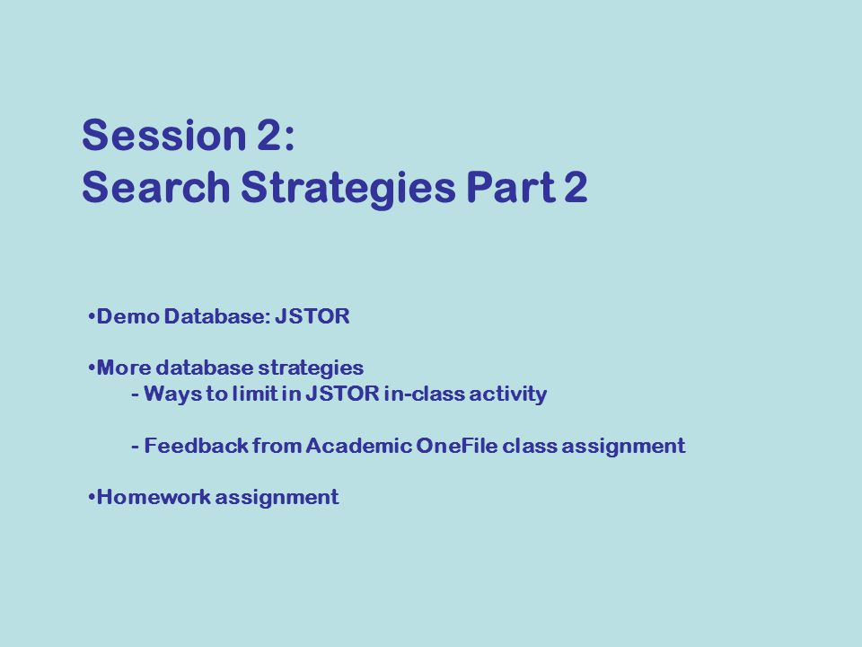 Demo Database: JSTOR More database strategies - Ways to limit in JSTOR in-class activity - Feedback from Academic OneFile class assignment Homework assignment Session 2: Search Strategies Part 2