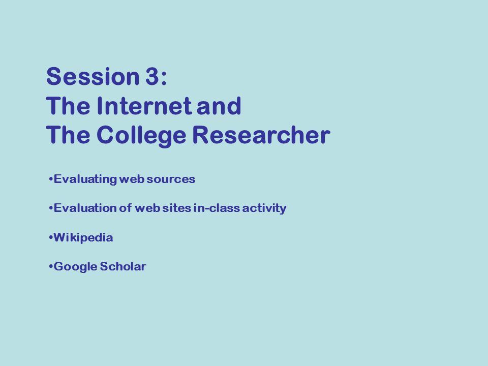 Evaluating web sources Evaluation of web sites in-class activity Wikipedia Google Scholar Session 3: The Internet and The College Researcher