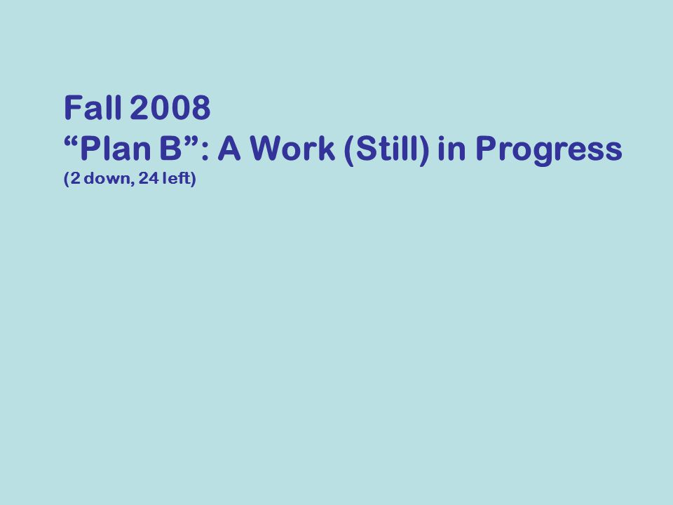 Fall 2008 Plan B : A Work (Still) in Progress (2 down, 24 left)