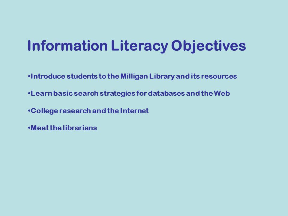 Introduce students to the Milligan Library and its resources Learn basic search strategies for databases and the Web College research and the Internet Meet the librarians Information Literacy Objectives