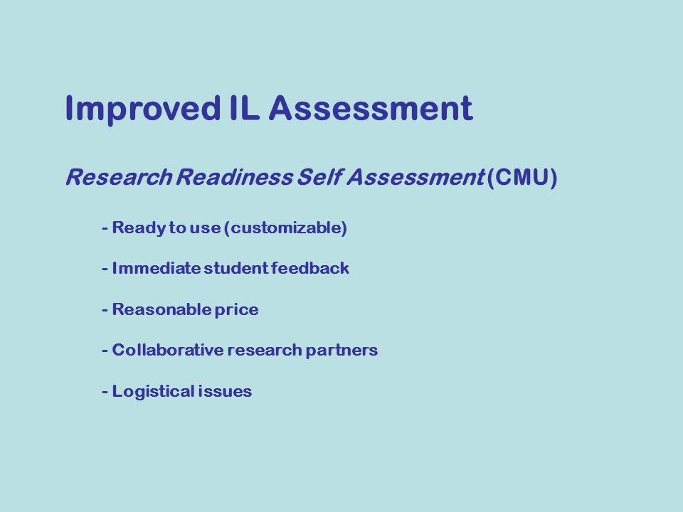 - Ready to use (customizable) - Immediate student feedback - Reasonable price - Collaborative research partners - Logistical issues Improved IL Assessment Research Readiness Self Assessment (CMU)