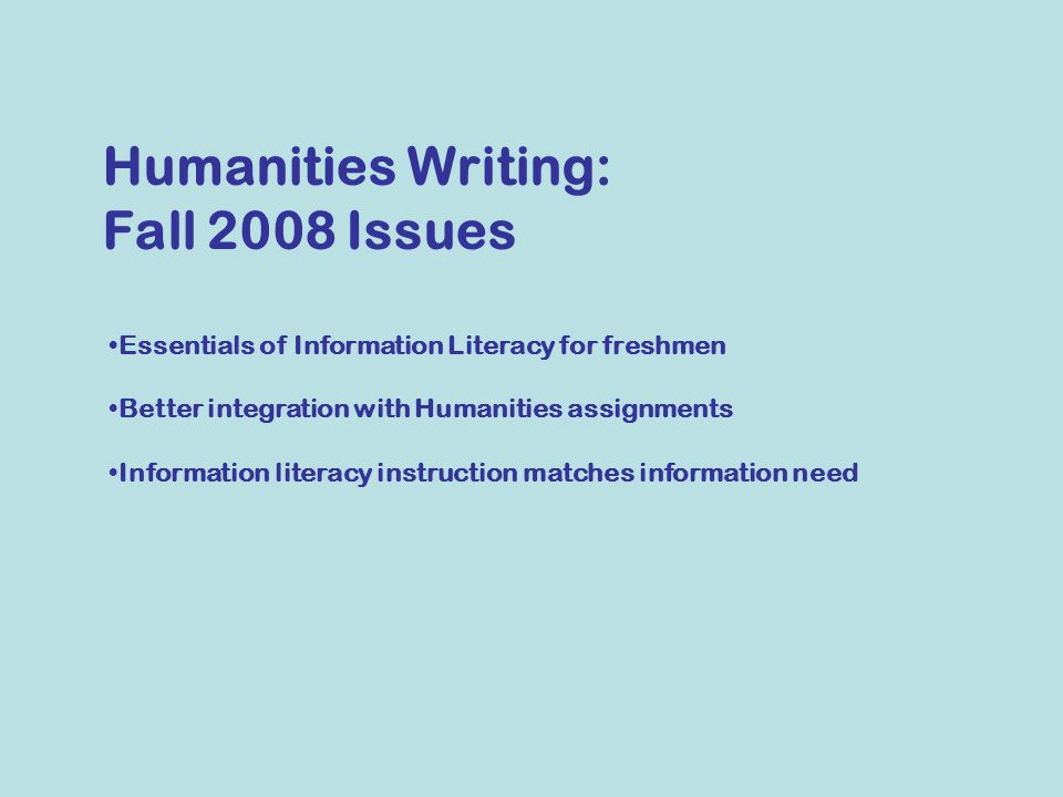 Essentials of Information Literacy for freshmen Better integration with Humanities assignments Information literacy instruction matches information need Humanities Writing: Fall 2008 Issues
