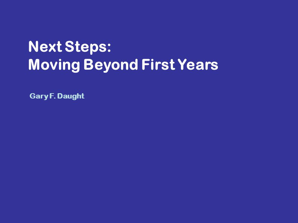 Next Steps: Moving Beyond First Years Gary F. Daught