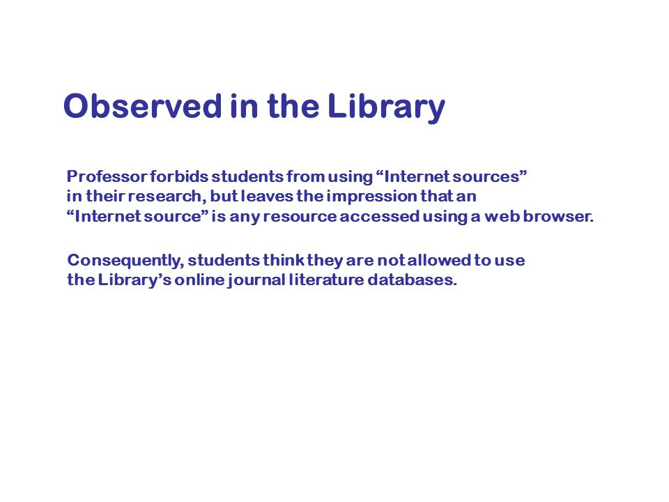 Observed in the Library Professor forbids students from using Internet sources in their research, but leaves the impression that an Internet source is any resource accessed using a web browser.