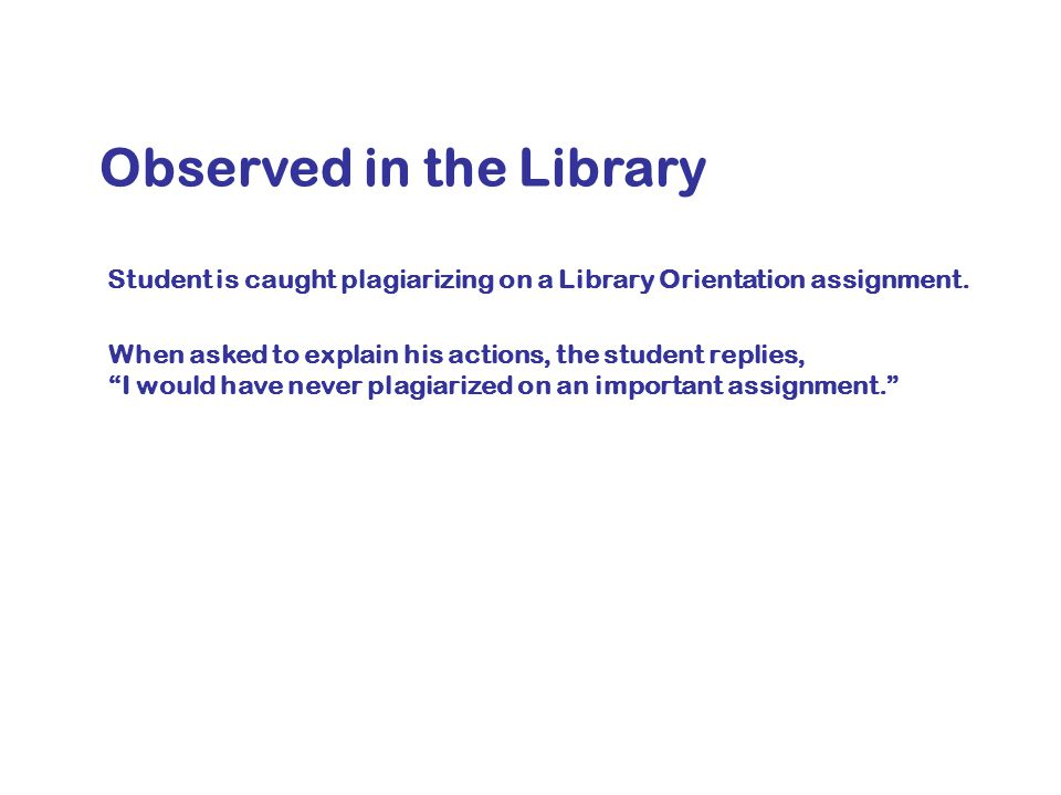 Observed in the Library Student is caught plagiarizing on a Library Orientation assignment.