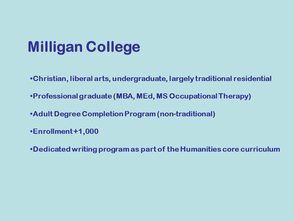 Milligan College Christian, liberal arts, undergraduate, largely traditional residential Professional graduate (MBA, MEd, MS Occupational Therapy) Adult Degree Completion Program (non-traditional) Enrollment +1,000 Dedicated writing program as part of the Humanities core curriculum