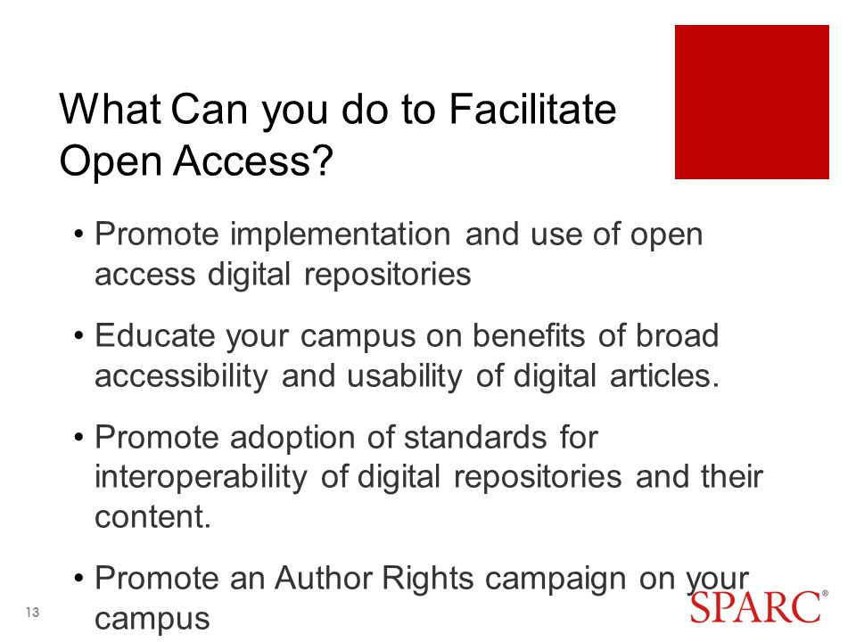 What Can you do to Facilitate Open Access? Promote implementation and use of open access digital repositories Educate your campus on benefits of broad