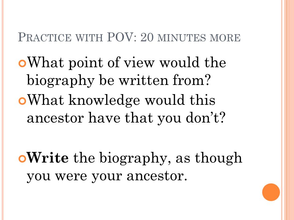 P RACTICE WITH POV: 20 MINUTES MORE What point of view would the biography be written from? What knowledge would this ancestor have that you don't? Wr
