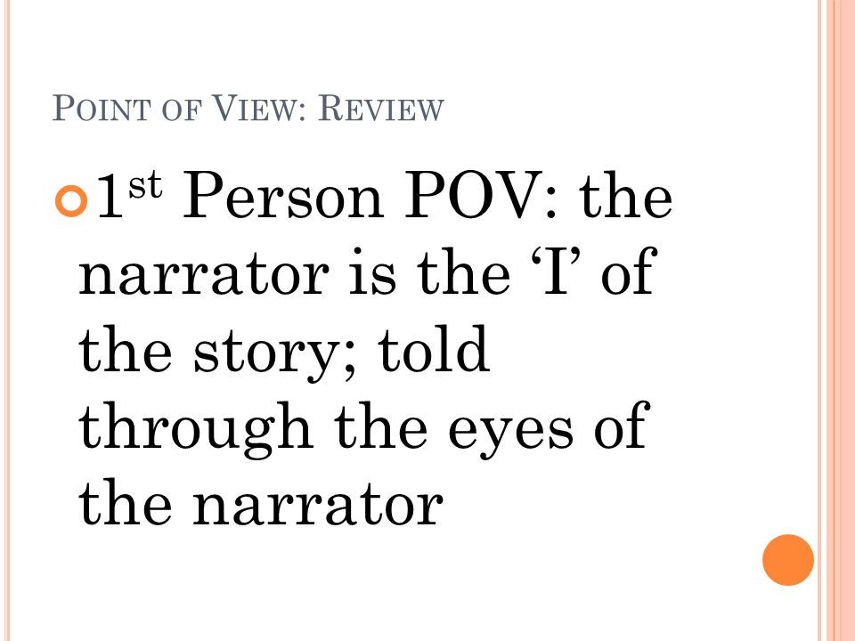 P OINT OF V IEW : R EVIEW 1 st Person POV: the narrator is the 'I' of the story; told through the eyes of the narrator